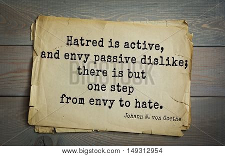 TOP-200. Aphorism by Johann Wolfgang von Goethe - German poet, statesman, philosopher and naturalist.Hatred is active, and envy passive dislike; there is but one step from envy to hate.