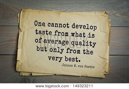 TOP-200. Aphorism by Johann Wolfgang von Goethe - German poet, statesman, philosopher and naturalist. One cannot develop taste from what is of average quality but only from the very best.