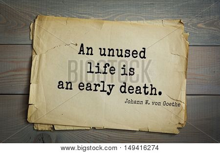 TOP-200. Aphorism by Johann Wolfgang von Goethe - German poet, statesman, philosopher and naturalist.An unused life is an early death.