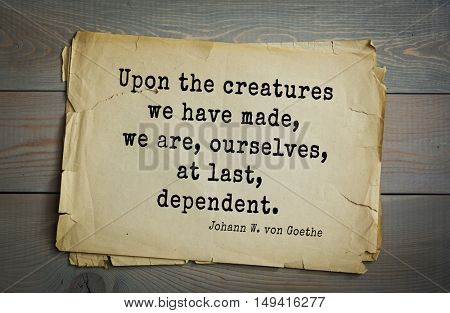 TOP-200. Aphorism by Johann Wolfgang von Goethe - German poet, statesman, philosopher and naturalist.Upon the creatures we have made, we are, ourselves, at last, dependent.