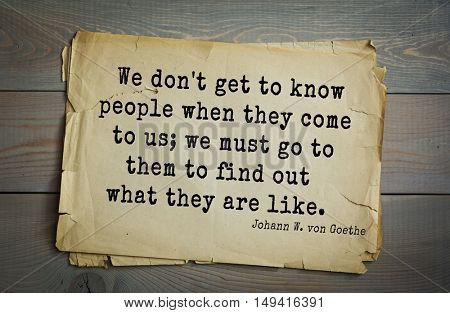 TOP-200 Aphorism by Johann Wolfgang von Goethe - German poet, statesman, philosopher and naturalist  We don't get to know people when they come to us; we must go to them to find out what they are like