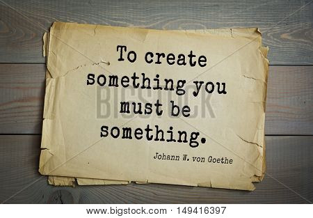 TOP-200. Aphorism by Johann Wolfgang von Goethe - German poet, statesman, philosopher and naturalist.To create something you must be something.