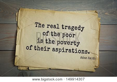 TOP-20. Aphorism by Adam Smith - the Scottish economist, philosopher-ethics.The real tragedy of the poor is the poverty of their aspirations.