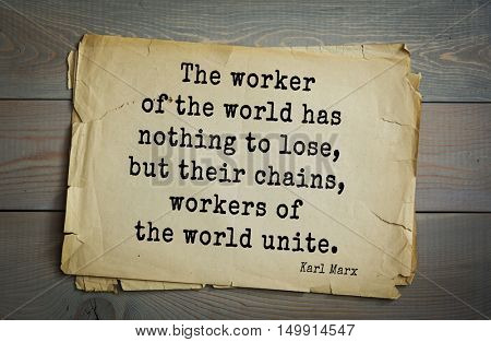 TOP-40 Aphorism by Karl Heinrich Marx (1818 - 1883) - German philosopher, sociologist, economist, writer, poet The worker of the world has nothing to lose, but their chains, workers of the world unite