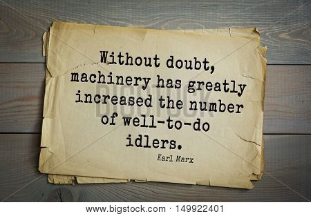 TOP-40. Aphorism by Karl Heinrich Marx (1818 - 1883) - German philosopher, sociologist, economist, writer.  Without doubt, machinery has greatly increased the number of well-to-do idlers.