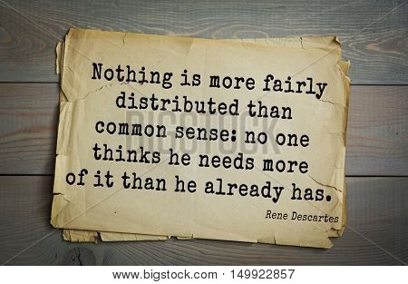 TOP-30 Aphorism by Rene Descartes - French philosopher, mathematician, engineer, physicist  Nothing is more fairly distributed than common sense: no one thinks he needs more of it than he already has.