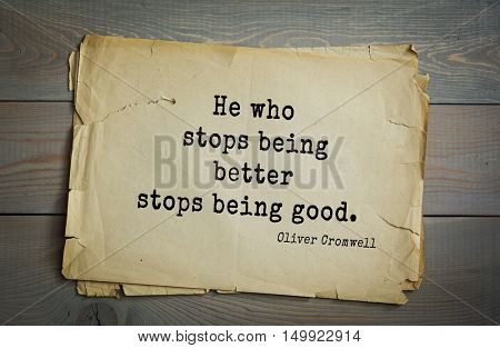 TOP-20. Aphorism by Oliver Cromwell - English statesman and military leader, head of the English Revolution.He who stops being better stops being good.