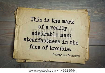 TOP-15. Aphorism by Ludwig van Beethoven - German composer and pianist.This is the mark of a really admirable man: steadfastness in the face of trouble.