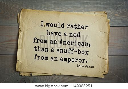 TOP-100. Aphorism by George Gordon Byron - British romantic poet.I would rather have a nod from an American, than a snuff-box from an emperor.