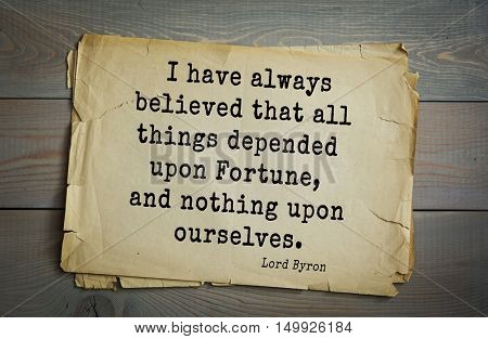 TOP-100. Aphorism by George Gordon Byron - British romantic poet.I have always believed that all things depended upon Fortune, and nothing upon ourselves.