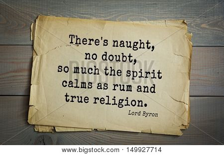 TOP-100. Aphorism by George Gordon Byron - British romantic poet.There's naught, no doubt, so much the spirit calms as rum and true religion.