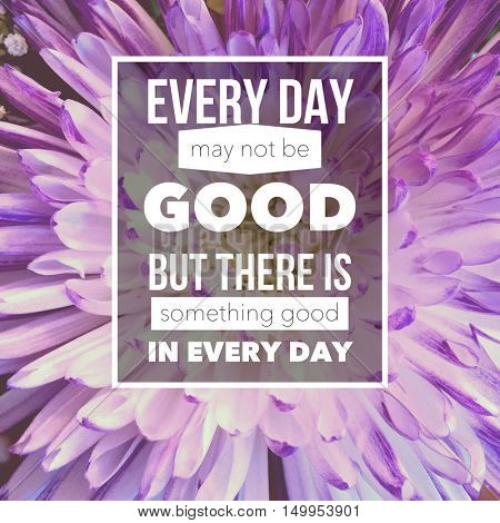 Quote - every day may not be good but there is something good in every day