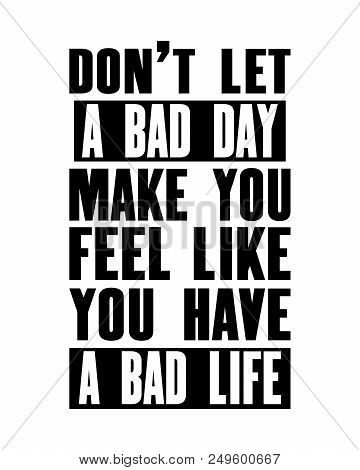 Inspiring Motivation Quote With Text Do Not Let A Bad Day Make You Feel Like You Have A Bad Life. Ve
