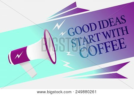 Text sign showing Good Ideas Start With Coffee. Conceptual photo caffeine lovers start day with it to do more Megaphone loudspeaker speech bubble important message speaking out loud poster