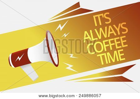 Text sign showing It s is Always Coffee Time. Conceptual photo quote for caffeine lovers Drink all over day Megaphone loudspeaker speech bubble important message speaking out loud poster