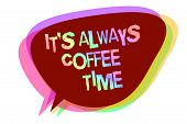 Text sign showing It s is Always Coffee Time. Conceptual photo quote for caffeine lovers Drink all over day Speech bubble idea message reminder shadows important intention saying poster