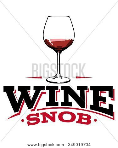 Wine Snob Graphic With A Glass Of Red Wine With Red And Black Text On A White Background.  Great For