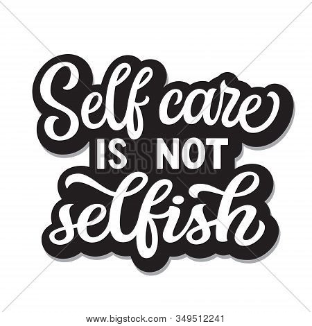 Self Care Is Not Selfish. Hand Drawn Motivational Quote. Vector Typography For T Shirts, Posters, St