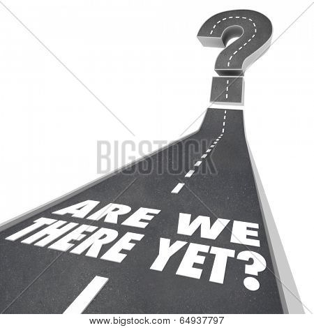 Are We There Yet words on a road leading to a big question mark