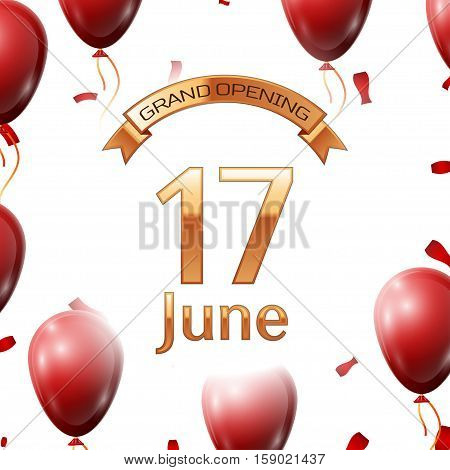 Golden ribbon with inscription grand opening the seventeenth of June on white background red air balloons with confetti. Vector Illustration
