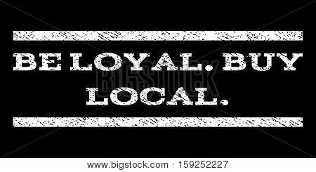 Be Loyal.Buy Local. watermark stamp. Text tag between horizontal parallel lines with grunge design style. Rubber seal white stamp with dirty texture. Vector ink imprint on a black background.