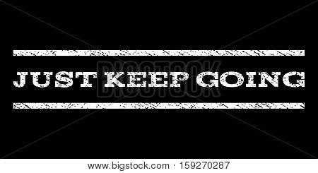 Just Keep Going watermark stamp. Text caption between horizontal parallel lines with grunge design style. Rubber seal white stamp with dust texture. Vector ink imprint on a black background.