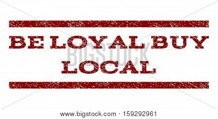 Be Loyal Buy Local watermark stamp. Text tag between horizontal parallel lines with grunge design style. Rubber seal dark red stamp with scratched texture. Vector ink imprint on a white background.