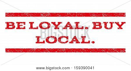 Be Loyal.Buy Local. watermark stamp. Text tag between horizontal parallel lines with grunge design style. Rubber seal red stamp with dust texture. Vector ink imprint on a white background.