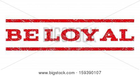 Be Loyal watermark stamp. Text caption between horizontal parallel lines with grunge design style. Rubber seal red stamp with scratched texture. Vector ink imprint on a white background.
