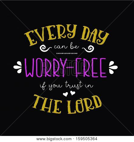 Every Day Can be Worry Free if you Trust in the Lord Typography Design Poster Art
