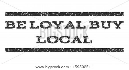 Be Loyal Buy Local watermark stamp. Text caption between horizontal parallel lines with grunge design style. Rubber seal gray stamp with dirty texture. Vector ink imprint on a white background.