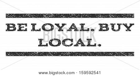 Be Loyal.Buy Local. watermark stamp. Text caption between horizontal parallel lines with grunge design style. Rubber seal gray stamp with dirty texture. Vector ink imprint on a white background.