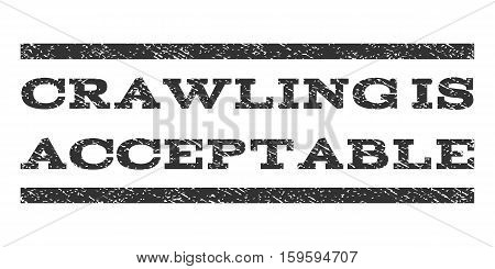 Crawling Is Acceptable watermark stamp. Text tag between horizontal parallel lines with grunge design style. Rubber seal gray stamp with scratched texture. Vector ink imprint on a white background.