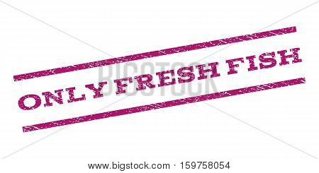 Only Fresh Fish watermark stamp. Text tag between parallel lines with grunge design style. Rubber seal stamp with dirty texture. Vector purple color ink imprint on a white background.