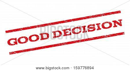 Good Decision watermark stamp. Text caption between parallel lines with grunge design style. Rubber seal stamp with scratched texture. Vector red color ink imprint on a white background.