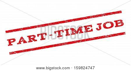 Part-Time Job watermark stamp. Text caption between parallel lines with grunge design style. Rubber seal stamp with scratched texture. Vector red color ink imprint on a white background.