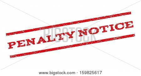 Penalty Notice watermark stamp. Text tag between parallel lines with grunge design style. Rubber seal stamp with scratched texture. Vector red color ink imprint on a white background.