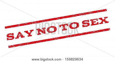 Say No To Sex watermark stamp. Text caption between parallel lines with grunge design style. Rubber seal stamp with dirty texture. Vector red color ink imprint on a white background.