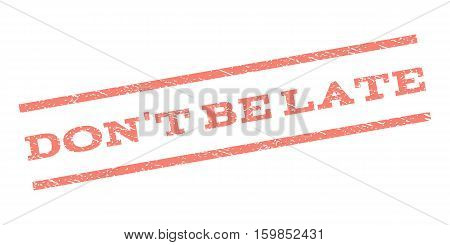 Don'T Be Late watermark stamp. Text tag between parallel lines with grunge design style. Rubber seal stamp with scratched texture. Vector salmon color ink imprint on a white background.