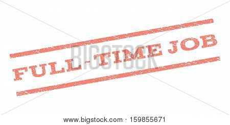 Full-Time Job watermark stamp. Text tag between parallel lines with grunge design style. Rubber seal stamp with unclean texture. Vector salmon color ink imprint on a white background.
