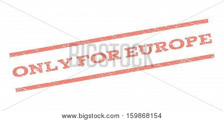 Only For Europe watermark stamp. Text tag between parallel lines with grunge design style. Rubber seal stamp with dust texture. Vector salmon color ink imprint on a white background.