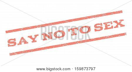 Say No To Sex watermark stamp. Text caption between parallel lines with grunge design style. Rubber seal stamp with dirty texture. Vector salmon color ink imprint on a white background.