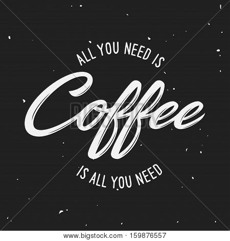 All you need is coffee lettering poster. Typographic design element for coffee shop decoration, prints, posters, wall art. Vector vintage illustration.