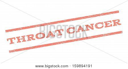 Throat Cancer watermark stamp. Text caption between parallel lines with grunge design style. Rubber seal stamp with dust texture. Vector salmon color ink imprint on a white background.