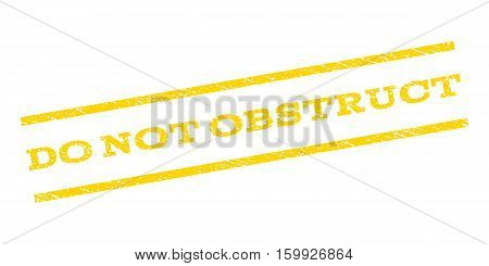 Do Not Obstruct watermark stamp. Text caption between parallel lines with grunge design style. Rubber seal stamp with dirty texture. Vector yellow color ink imprint on a white background.
