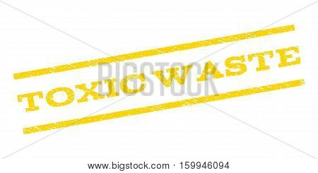 Toxic Waste watermark stamp. Text caption between parallel lines with grunge design style. Rubber seal stamp with scratched texture. Vector yellow color ink imprint on a white background.