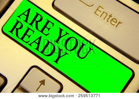 Text sign showing Are You Ready. Conceptual photo Alertness Preparedness Urgency Game Start Hurry Wide awake Keyboard green key Intention create computer computing reflection document. poster