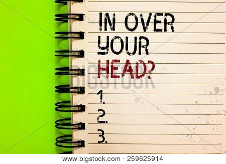 Word Writing Text In Over Your Head Question. Business Concept For To Be Involved In A Difficult Sit