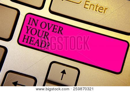 Handwriting Text In Over Your Head Question. Concept Meaning To Be Involved In A Difficult Situation