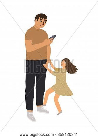 Father Does Not Pay Attention To His Daughter. A Busy Parent Looks At The Phone, His Child Pulls His